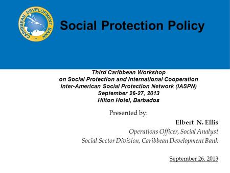 Social Protection Policy Elbert N. Ellis Operations Officer, Social Analyst Social Sector Division, Caribbean Development Bank September 26, 2013 Presented.