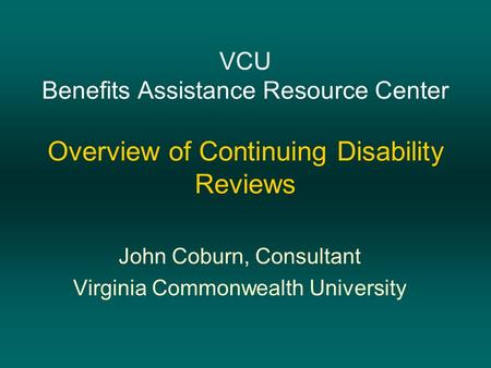 VCU Benefits Assistance Resource Center Overview of Continuing Disability Reviews John Coburn, Consultant Virginia Commonwealth University.