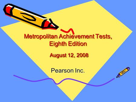Metropolitan Achievement Tests, Eighth Edition August 12, 2008 Pearson Inc.