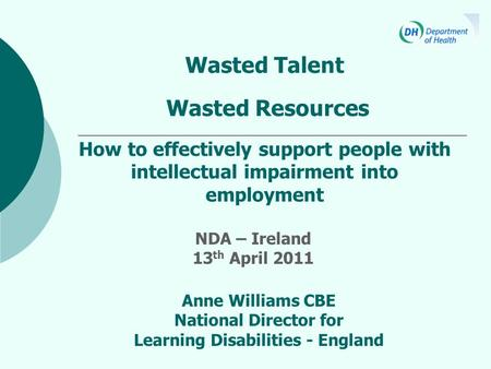 Wasted Talent Wasted Resources How to effectively support people with intellectual impairment into employment Anne Williams CBE National Director for Learning.