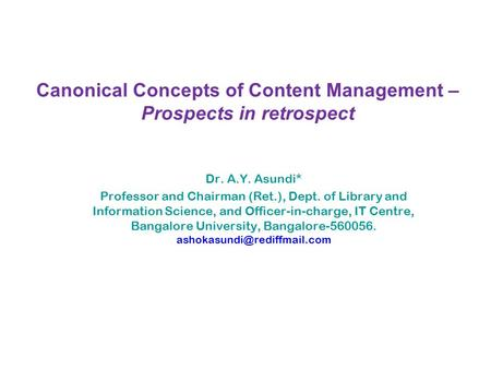 Canonical Concepts of Content Management – Prospects in retrospect Dr. A.Y. Asundi* Professor and Chairman (Ret.), Dept. of Library and Information Science,