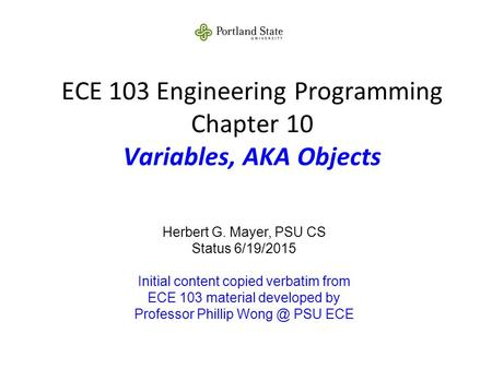 ECE 103 Engineering Programming Chapter 10 Variables, AKA Objects Herbert G. Mayer, PSU CS Status 6/19/2015 Initial content copied verbatim from ECE 103.