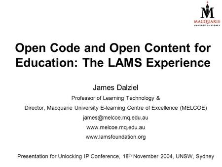 Open Code and Open Content for Education: The LAMS Experience James Dalziel Professor of Learning Technology & Director, Macquarie University E-learning.