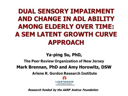 DUAL SENSORY IMPAIRMENT AND CHANGE IN ADL ABILITY AMONG ELDERLY OVER TIME: A SEM LATENT GROWTH CURVE APPROACH Ya-ping Su, PhD, The Peer Review Organization.