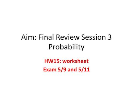 Aim: Final Review Session 3 Probability HW15: worksheet Exam 5/9 and 5/11.