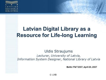 © LNB Latvian Digital Library as a Resource for Life-long Learning Uldis Straujums Lecturer, University of Latvia, Information System Designer, National.