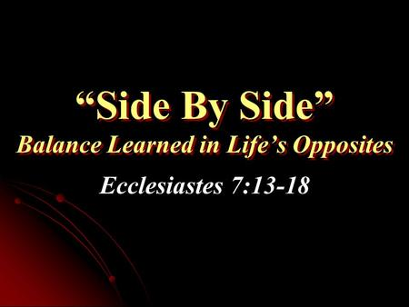 """Side By Side"" Balance Learned in Life's Opposites Ecclesiastes 7:13-18."