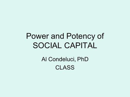 Power and Potency of SOCIAL CAPITAL Al Condeluci, PhD CLASS.