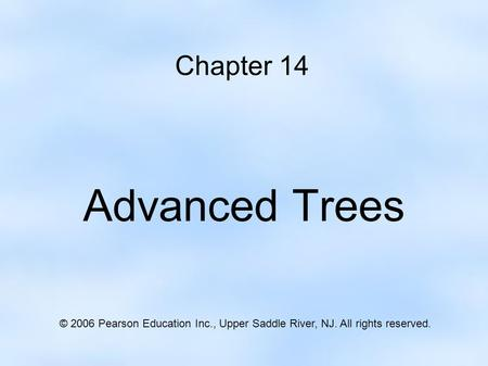 Chapter 14 Advanced Trees © 2006 Pearson Education Inc., Upper Saddle River, NJ. All rights reserved.