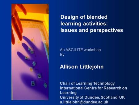 Design of Blended Learning Activities Design of blended learning activities: Issues and perspectives An ASCILITE workshop By Allison Littlejohn Chair of.