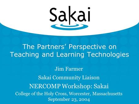 The Partners' Perspective on Teaching and Learning Technologies Jim Farmer Sakai Community Liaison NERCOMP Workshop: Sakai College of the Holy Cross, Worcester,