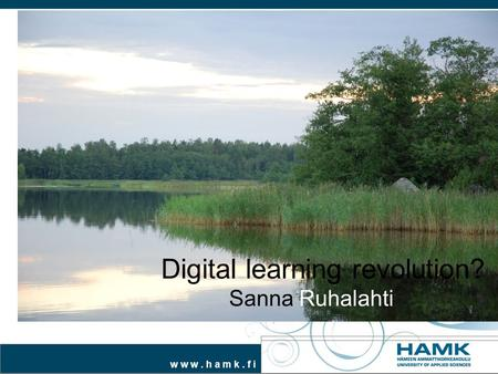 W w w. h a m k. f i Digital learning revolution? Sanna Ruhalahti.
