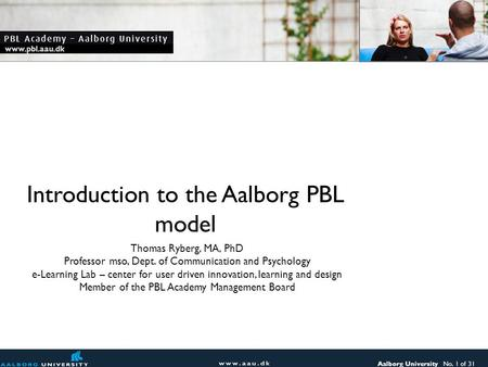 Aalborg University No. 1 of 31 www.pbl.aau.dk Introduction to the Aalborg PBL model Thomas Ryberg, MA, PhD Professor mso, Dept. of Communication and Psychology.