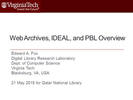 Web Archives, IDEAL, and PBL Overview Edward A. Fox Digital Library Research Laboratory Dept. of Computer Science Virginia Tech Blacksburg, VA, USA 21.