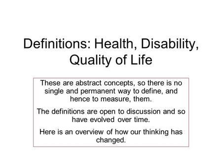 Definitions: Health, Disability, Quality of Life These are abstract concepts, so there is no single and permanent way to define, and hence to measure,