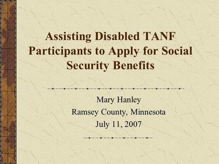 Assisting Disabled TANF Participants to Apply for Social Security Benefits Mary Hanley Ramsey County, Minnesota July 11, 2007.