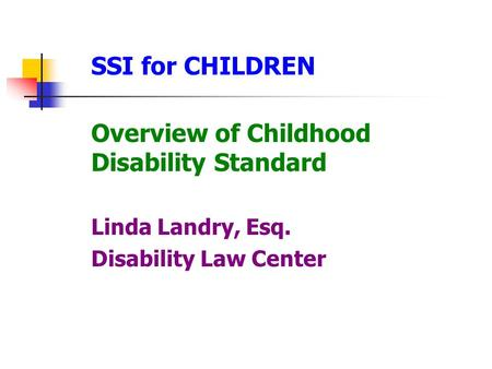 SSI for CHILDREN Overview of Childhood Disability Standard Linda Landry, Esq. Disability Law Center.