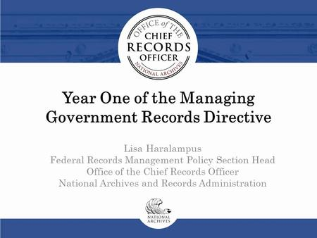 Year One of the Managing Government Records Directive Lisa Haralampus Federal Records Management Policy Section Head Office of the Chief Records Officer.