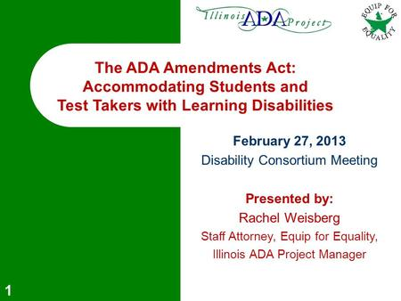 1 The ADA Amendments Act: Accommodating Students and Test Takers with Learning Disabilities February 27, 2013 Disability Consortium Meeting Presented by: