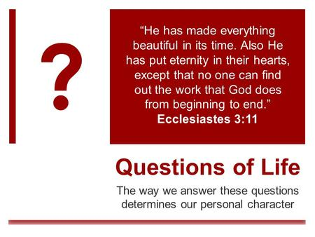 "Questions of Life The way we answer these questions determines our personal character ""He has made everything beautiful in its time. Also He has put eternity."