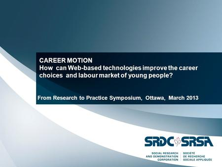 CAREER MOTION How can Web-based technologies improve the career choices and labour market of young people? From Research to Practice Symposium, Ottawa,