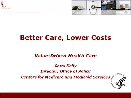 Better Care, Lower Costs Value-Driven Health Care Carol Kelly Director, Office of Policy Centers for Medicare and Medicaid Services.