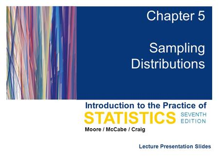 Lecture Presentation Slides SEVENTH EDITION STATISTICS Moore / McCabe / Craig Introduction to the Practice of Chapter 5 Sampling Distributions.