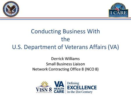 Conducting Business With the U.S. Department of Veterans Affairs (VA) Derrick Williams Small Business Liaison Network Contracting Office 8 (NCO 8)