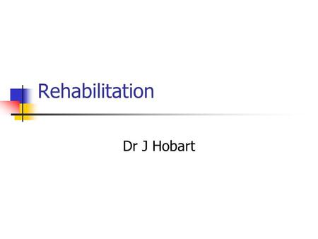 Rehabilitation Dr J Hobart. Rehabilitation - definitions Rehabilitation is a process of active change by which a person who has become disabled acquires.