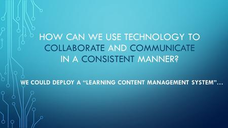 "HOW CAN WE USE TECHNOLOGY TO COLLABORATE AND COMMUNICATE IN A CONSISTENT MANNER? WE COULD DEPLOY A ""LEARNING CONTENT MANAGEMENT SYSTEM""…"