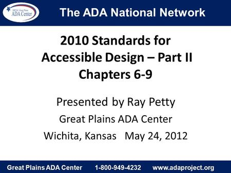 The ADA National Network Great Plains ADA Center1-800-949-4232www.adaproject.org 2010 Standards for Accessible Design – Part II Chapters 6-9 Presented.