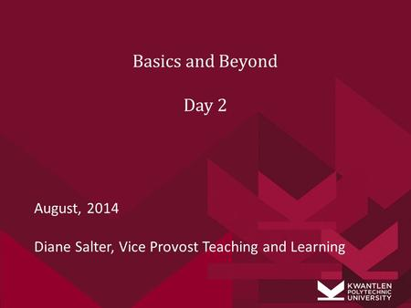 August, 2014 Diane Salter, Vice Provost Teaching and Learning Basics and Beyond Day 2.
