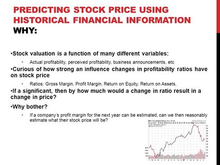 PREDICTING STOCK PRICE USING HISTORICAL FINANCIAL INFORMATION WHY: Stock valuation is a function of many different variables: Actual profitability, perceived.
