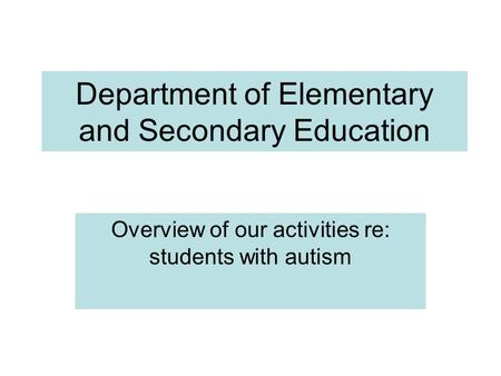 Department of Elementary and Secondary Education Overview of our activities re: students with autism.
