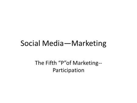"Social Media—Marketing The Fifth ""P""of Marketing-- Participation."