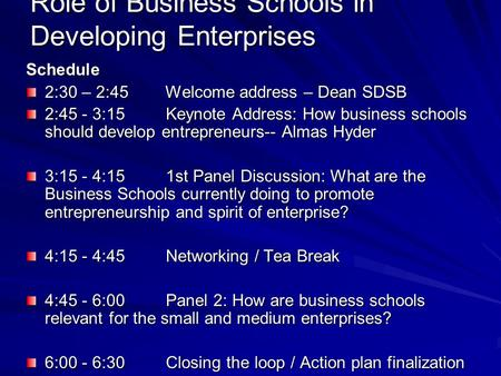 Role of Business Schools in Developing Enterprises Schedule 2:30 – 2:45 Welcome address – Dean SDSB 2:45 - 3:15 Keynote Address: How business schools should.
