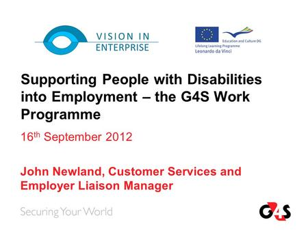 Supporting People with Disabilities into Employment – the G4S Work Programme 16 th September 2012 John Newland, Customer Services and Employer Liaison.