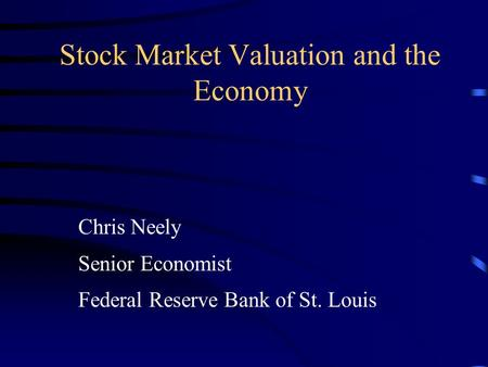 Stock Market Valuation and the Economy Chris Neely Senior Economist Federal Reserve Bank of St. Louis.