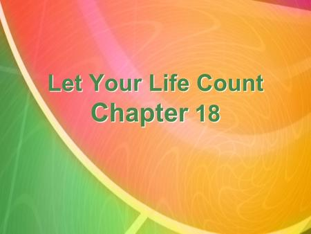 Let Your Life Count Chapter 18. There is a time for everything, and a season for every activity under heaven. Ecclesiastes 3:1.