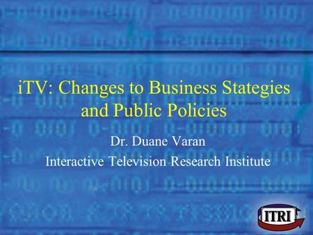 Dr. Duane Varan - Murdoch University iTV: Changes to Business Stategies and Public Policies Dr. Duane Varan Interactive Television Research Institute.