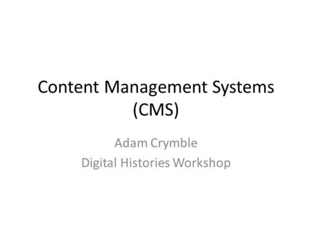 Content Management Systems (CMS) Adam Crymble Digital Histories Workshop.
