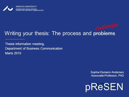 TATION AARHUS UNIVERSITY BUSINESS AND SOCIAL SCIENCES CENTRE FOR CORPORATE COMMUNICATION pReSEN Writing your thesis: The process and problems Thesis information.