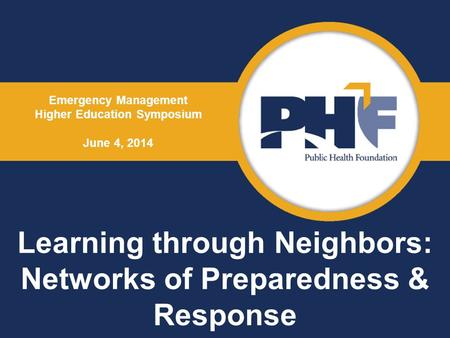 Learning through Neighbors: Networks of Preparedness & Response Emergency Management Higher Education Symposium June 4, 2014.