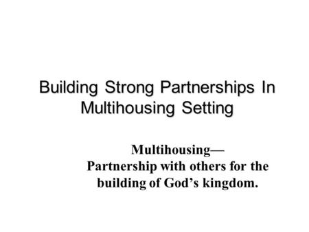 Building Strong Partnerships In Multihousing Setting Multihousing— Partnership with others for the building of God's kingdom.