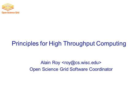 Principles for High Throughput Computing Alain Roy Open Science Grid Software Coordinator.