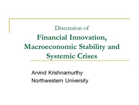 Discussion of Financial Innovation, Macroeconomic Stability and Systemic Crises Arvind Krishnamurthy Northwestern University.