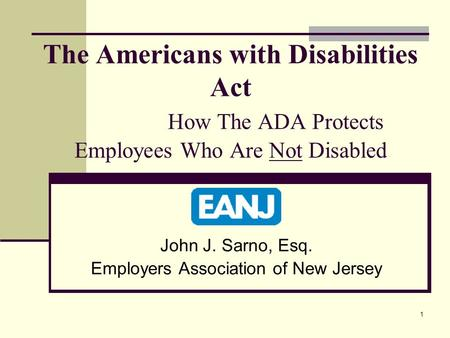 1 The Americans with Disabilities Act How The ADA Protects Employees Who Are Not Disabled John J. Sarno, Esq. Employers Association of New Jersey.