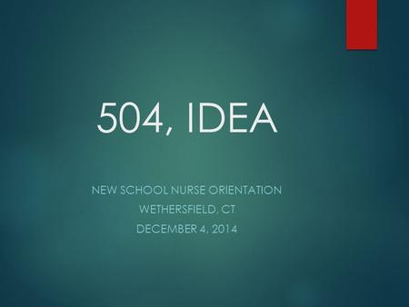 504, IDEA NEW SCHOOL NURSE ORIENTATION WETHERSFIELD, CT DECEMBER 4, 2014.