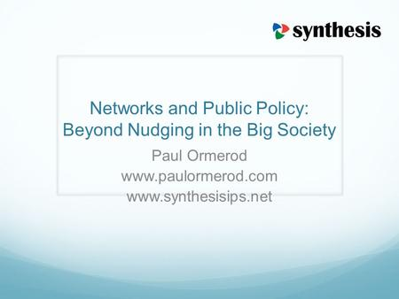 Networks and Public Policy: Beyond Nudging in the Big Society Paul Ormerod www.paulormerod.com www.synthesisips.net.