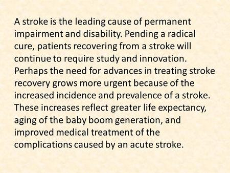 A stroke is the leading cause of permanent impairment and disability. Pending a radical cure, patients recovering from a stroke will continue to require.